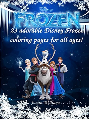 23 Adorable Disney Frozen Coloring Pages: Frozen Coloring Book for all Ages! These 23 Coloring Pages will Keep Anyone Amused!  by  Justin Williams