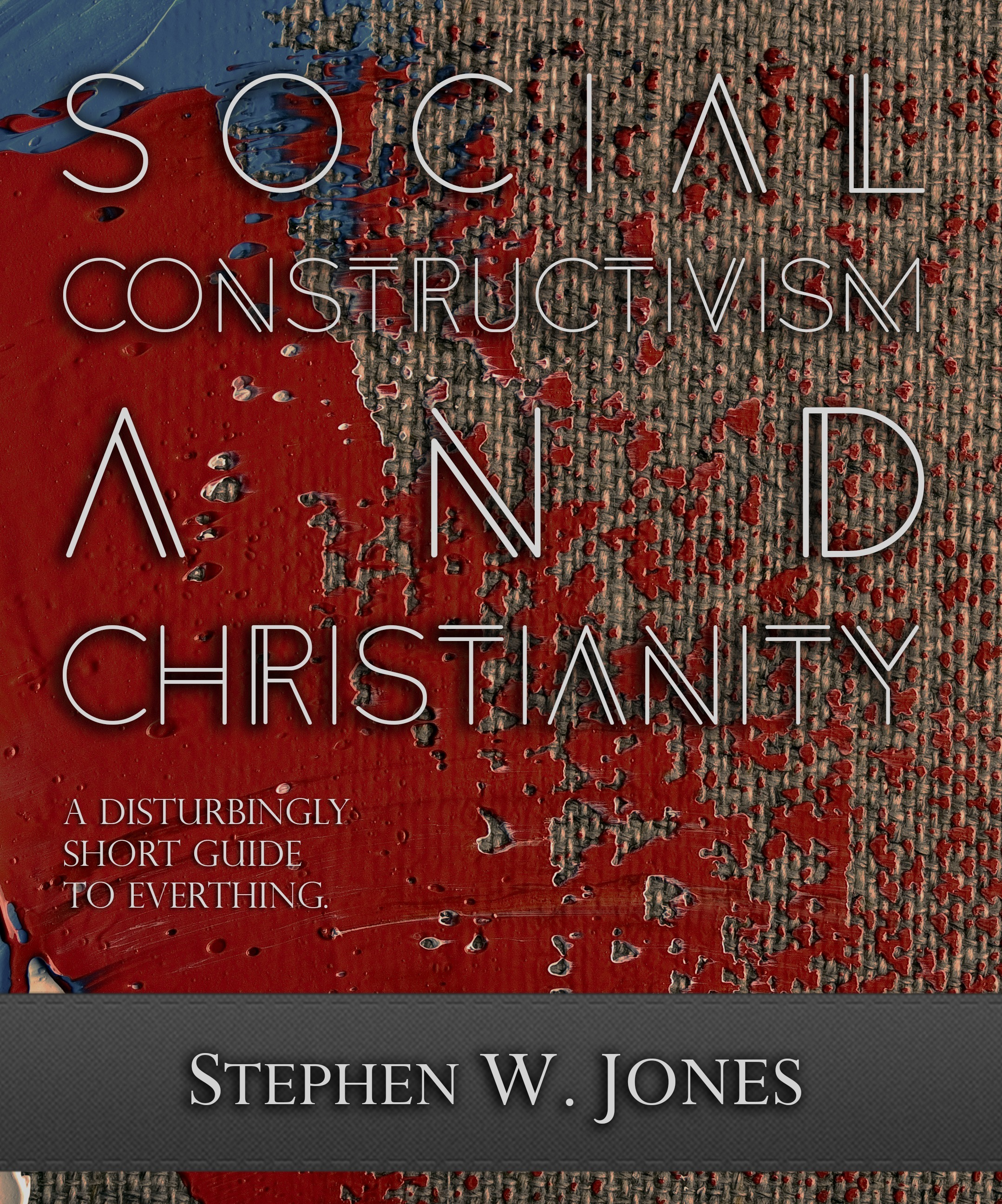 Social Constructivism and Christianity: A Disturbingly Short Guide to Everything Stephen W. Jones