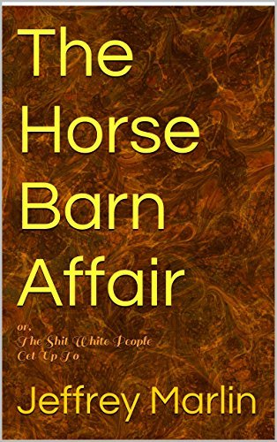 The Horse Barn Affair: or, The Shit White People Get Up To  by  Jeffrey Marlin