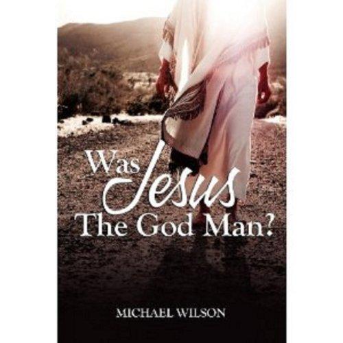 Was Jesus the God Man? Michael Wilson