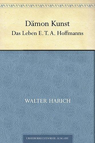 Dämon Kunst. Das Leben E. T. A. Hoffmanns Walter Harich