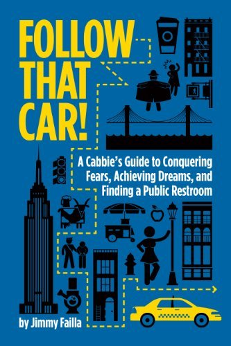 Follow That Car!: A Cabbies Guide to Conquering Fears, Achieving Dreams, and Finding a Public Restroom Jimmy Failla