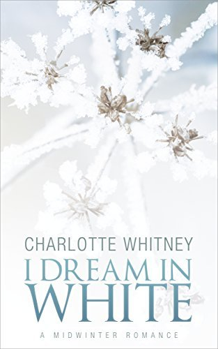 I DREAM IN WHITE: A Midwinter Romance Charlotte Whitney