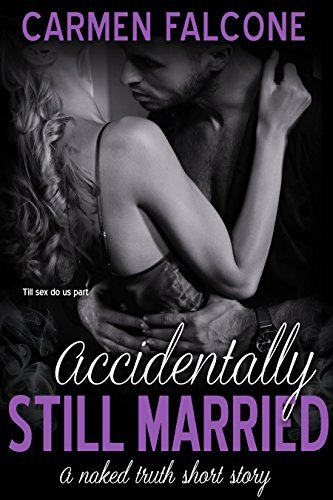 Accidentally Still Married (The Naked Truth Series Book 2) Carmen Falcone