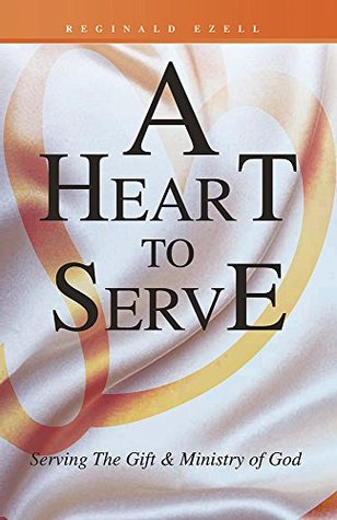 A Heart to Serve: Serving The Gift & Ministry of God  by  Reginald Ezell