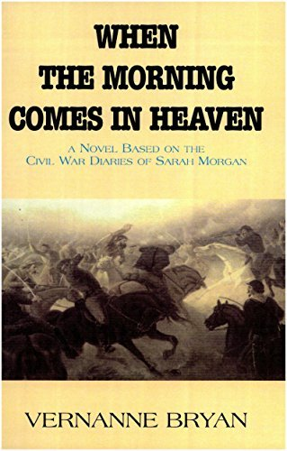 When The Morning Comes In Heaven: A Novel Based on the Civil War Diaries of Sarah Morgan Vernanne Bryan