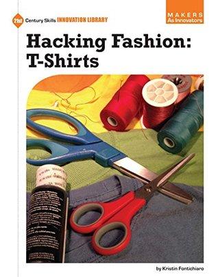 Hacking Fashion: T-Shirts (21st Century Skills Innovation Library: Makers as Innovators)  by  Kristin Fontichiaro
