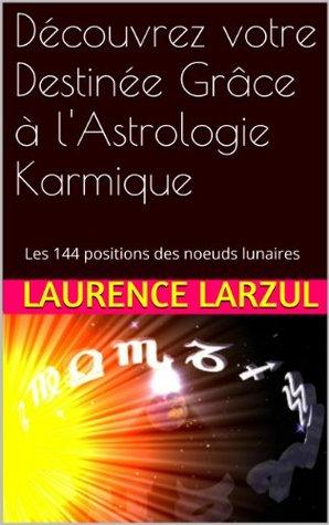 Découvrez votre Destinée Grâce à lAstrologie Karmique: Les 144 positions des noeuds lunaires  by  Laurence Larzul