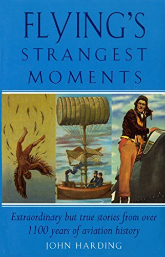 Flyings Strangest Moments: Extraordinary But True Stories from Over 1100 Years of Aviation History John Harding