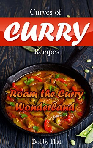 Curves of Curry Recipes: Roam the Curry Wonderland Bobby Flatt