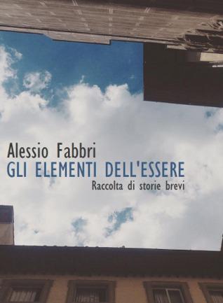 Gli elementi dellessere - Raccolta di storie brevi Alessio Fabbri