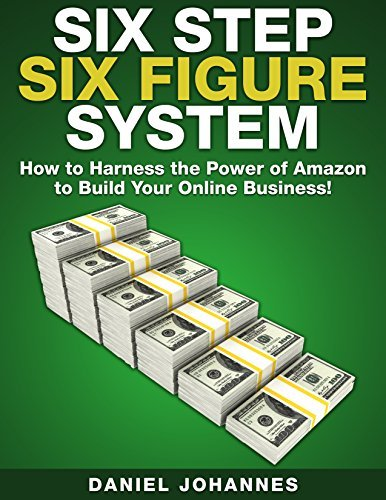 Six Step Six Figure System: How to Harness the Power of Amazon to Build Your Online Business Daniel Johannes