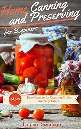 More Home Canning and Preserving Recipes for Beginners: More Easy Recipes for Canning Fruits and Vegetables Louise Davidson