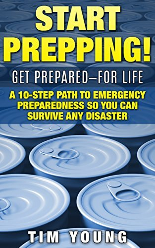 START PREPPING!: GET PREPARED-FOR LIFE: A 10-Step Path to Emergency Preparedness So You Can Survive Any Disaster  by  Tim Young