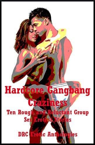 Hardcore Gangbang Craziness: Ten Rough and Reluctant Group Sex Erotica Stories  by  Julie Bosso