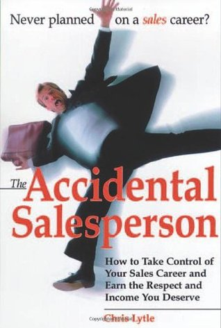 Accidental Salesperson: How to Take Control of Your Sales Career and Earn the Respect and Income You Deserve  by  Chris Lytle