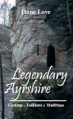 Legendary Ayrshire: Custom : Folklore : Tradition  by  Dane Love