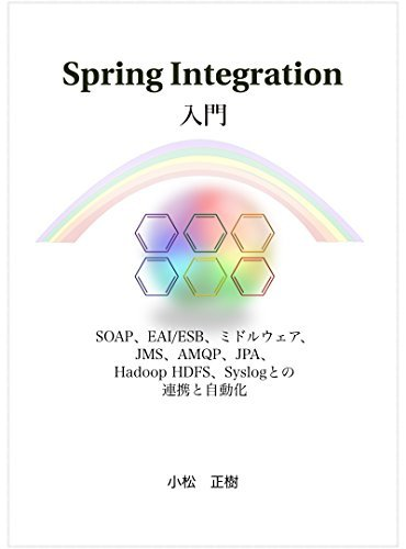 Spring Integration nyuumon: SOAP EAI ESB Middleware JMS AMQP JPA Hibernate Hadoop Syslog tono rennkei to jidouka  by  Masaki Komatsu