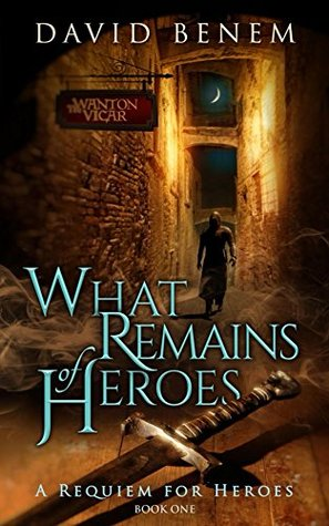 What Remains of Heroes (A Requiem for Heroes #1) David Benem