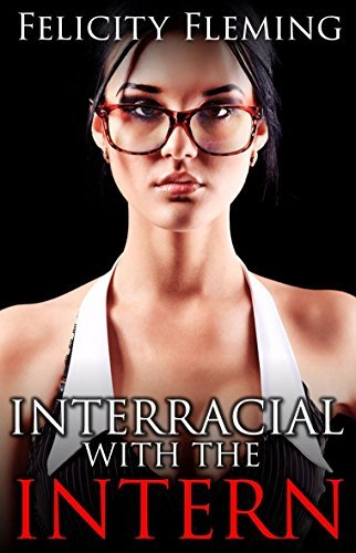 Interracial with the Intern: Pretty White Intern has an Interracial Ménage à Trois  by  Felicity Fleming