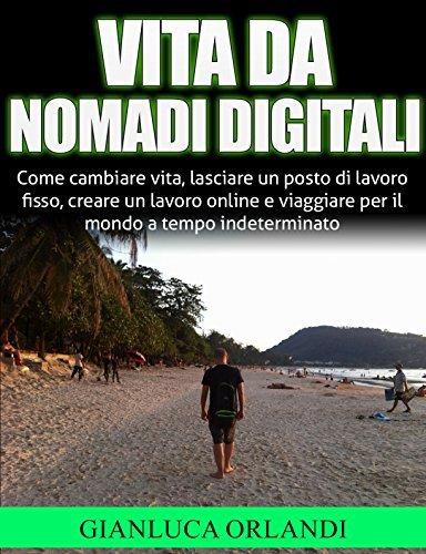 Vita da Nomadi Digitali: Come cambiare vita, lasciare un posto di lavoro fisso, creare un lavoro online e viaggiare per il mondo a tempo indeterminato Gianluca Orlandi
