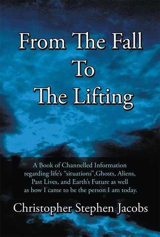 From The Fall To The Lifting: A Book of Chanelled Information regarding lifes situations, Ghosts, Aliens, Past Lives, and Earths Future as well as how I came to be the person I am today.  by  Christopher Stephen Jacobs