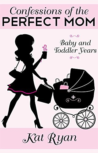 Confessions Of The Perfect Mom: Baby and Toddler Years  by  Kat Ryan