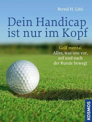 Dein Handicap ist nur im Kopf: Alles, was uns vor, auf und nach der Runde bewegt Bernd H. Litti