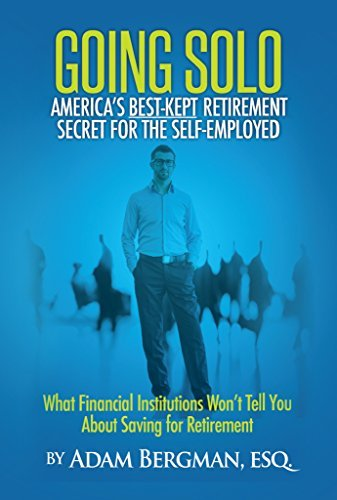 Going Solo - Americas Best-Kept Retirement Secret for the Self-Employed: What Financial Institutions Wont Tell You About Saving for Retirement Adam Bergman