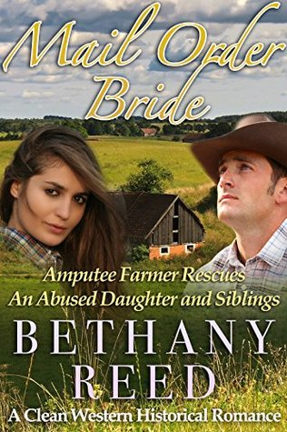 Mail Order Bride: Amputee Farmer Rescues An Abused Daughter And Siblings: A Clean Western Historical Romance Bethany Reed