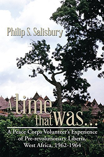 A time that was...: A Peace Corps Volunteers Experience of Pre-revolutionary Liberia, West Africa, 1962-1964 Philip S. Salisbury