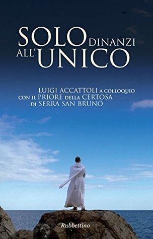 Solo dinanzi allunico: Luigi Accattoli a colloquio con il Priore della Certosa di Serra San Bruno  by  Luigi Accattoli