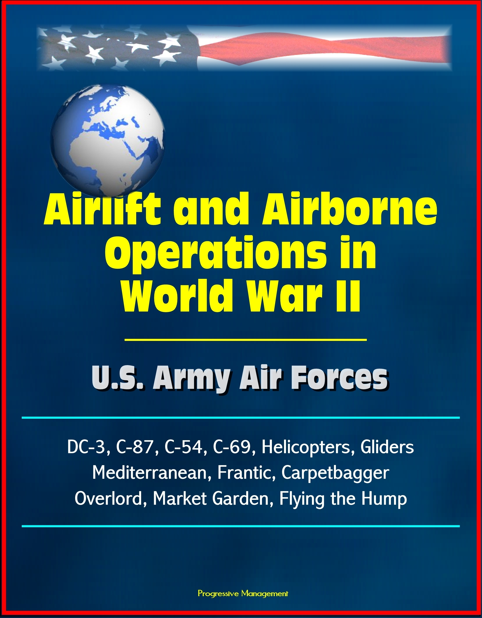 Airlift and Airborne Operations in World War II: U.S. Army Air Forces, DC-3, C-87, C-54, C-69, Helicopters, Gliders, Mediterranean, Frantic, Carpetbagger, Overlord, Market Garden, Flying the Hump  by  Progressive Management