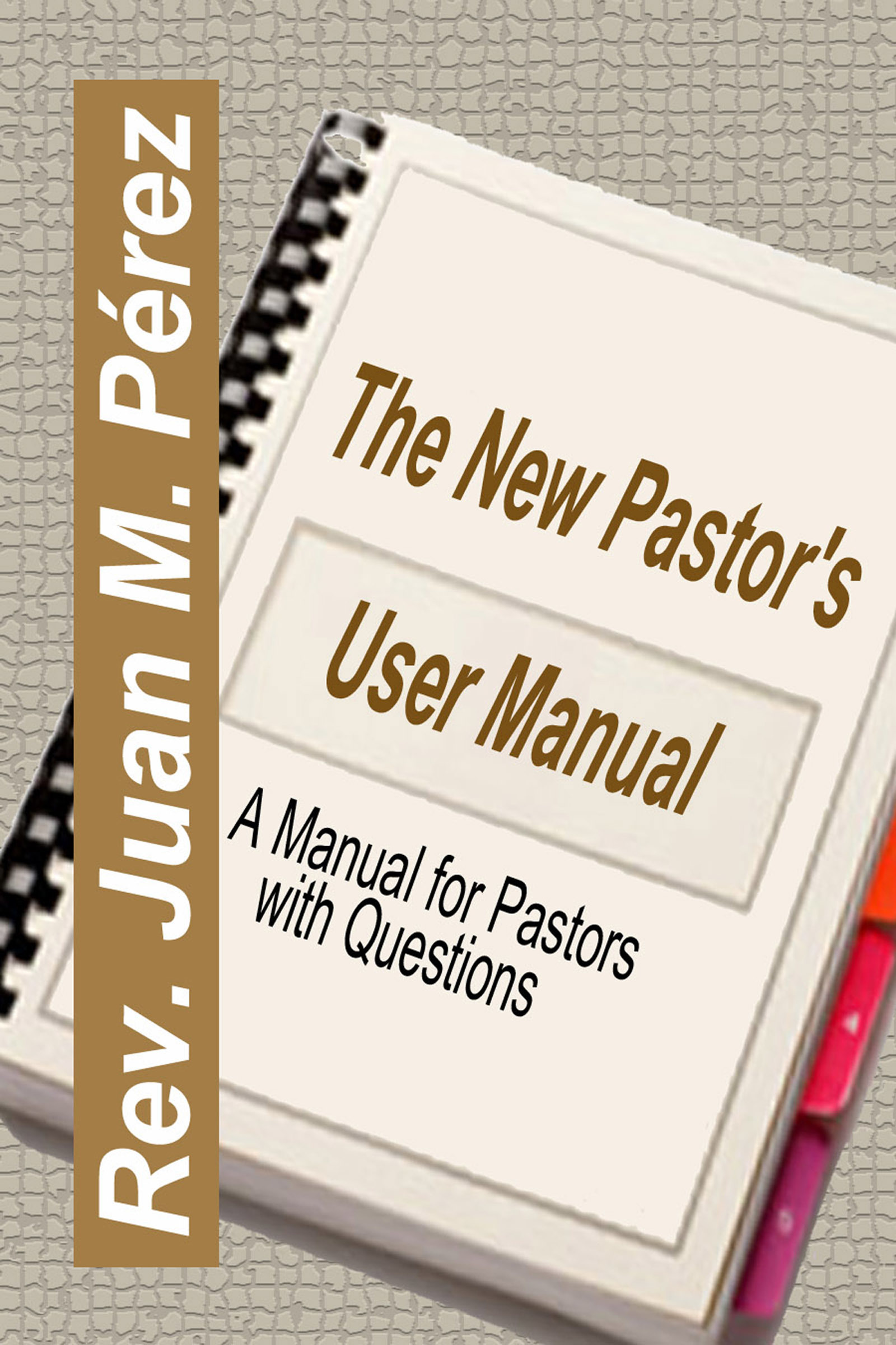 The New Pastors User Manual: A Manual for Pastors with Questions  by  Juan M. Perez