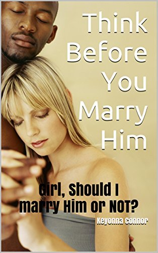 Think Before You Marry Him: Girl, Should I marry Him or NOT? Keyonna Connor
