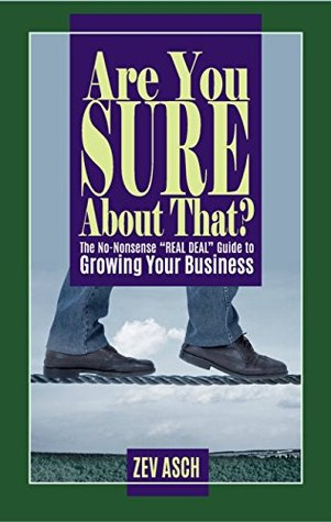 "Are You Sure About That?: The No-Nonsense ""REAL DEAL"" Guide to Growing Your Business Zev Asch"