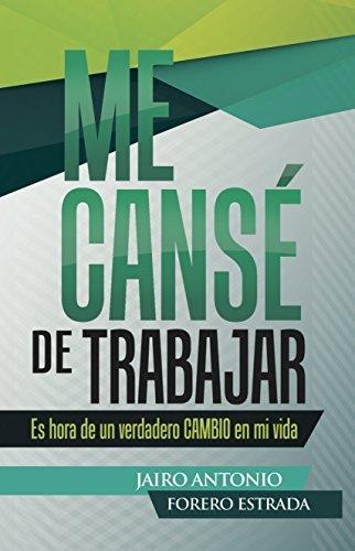 ME CANSE DE TRABAJAR: Es HORA de un VERDADERO CAMBIO en mi vida  by  Jairo Forero