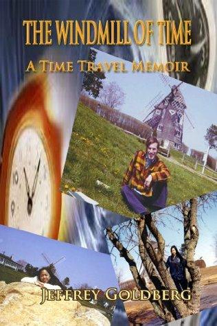 The Windmill of Time: A Time Travel Memoir Jeffrey Goldberg