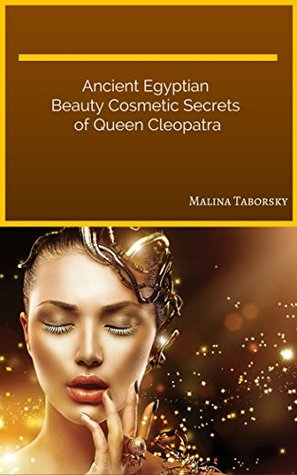Ancient Egyptian Beauty Cosmetic Secrets of Queen Cleopatra Malina Taborsky