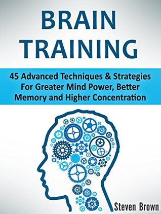Brain Training: 45 Advanced Techniques & Strategies For Greater Mind Power, Better Memory and Higher Concentration Steven Brown