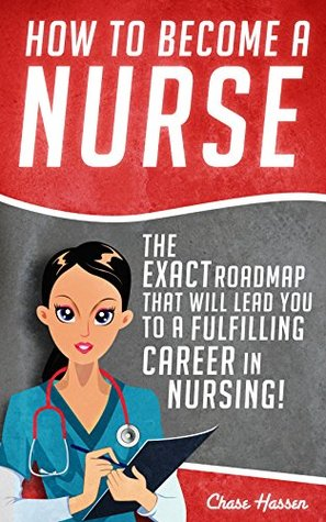 How to Become a Nurse: The Exact Roadmap That Will Lead You to a Fulfilling Career in Nursing! (Registered Nurse, RN, Licensed Practical Nurse, Certified ... Nursing Scrubs, Job Hunting Book 1)  by  Chase Hassen