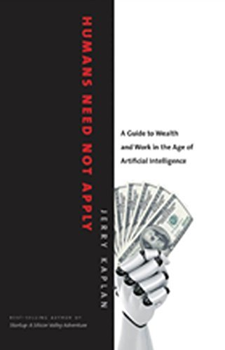 Humans Need Not Apply: A Guide to Wealth and Work in the Age of Artificial Intelligence Jerry   Kaplan