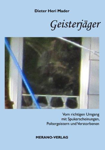 Geisterjäger: Vom richtigen Umgang mit Spukerscheinungen, Poltergeistern und Verstorbenen  by  Dieter Heri Mader