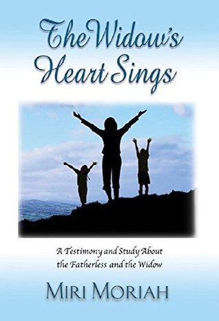 The Widows Heart Sings: A Testimony and Study About the Fatherless and the Widow Miri Moriah
