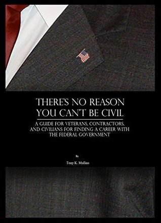 Theres No Reason You Cant Be Civil: A Guide for Veterans, Contractors, and Civilians for Finding a Career with the Federal Government Tony K. Mullins