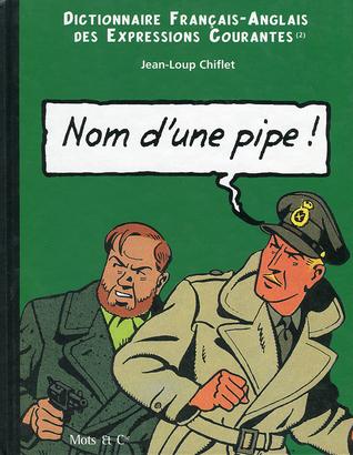 Nom Dune Pipe !: Dictionnaire Français Anglais Des Expressions Courantes  by  Jean-Loup Chiflet