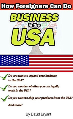 How Foreigners Can Do Business in the USA: Find out your tax obligations, how to work legally, how to ship products from the U.S., and more  by  David Bryant