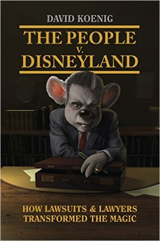 The People V. Disneyland: How Lawsuits & Lawyers Transformed the Magic  by  David Koenig