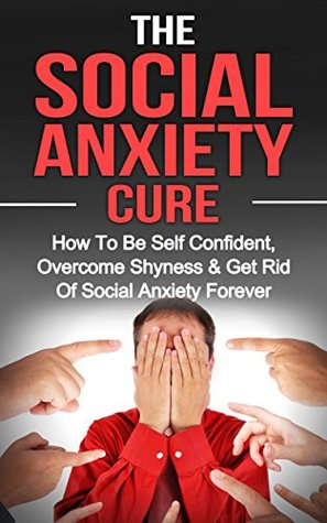 The Social Anxiety Cure: How To Be Self Confident, Get Rid Of Shyness & Overcome Social Anxiety Forever (Social Anxiety, Overcome Shyness, Be Self Confident Book 1) Daniel Foster