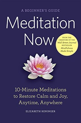 Meditation Now: A Beginners Guide: 10-Minute Meditations to Restore Calm and Joy Anytime, Anywhere Elizabeth Reninger